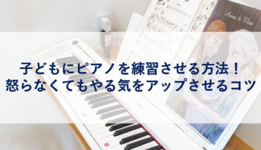 子どもにピアノを練習させる方法!怒らなくてもやる気をアップさせるコツ