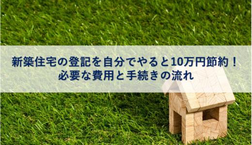 新築住宅の登記を自分でやると10万円節約!必要な費用と手続きの流れ